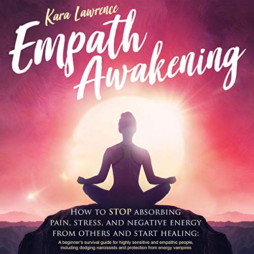 Empath Awakening: How to Stop Absorbing Pain, Stress, and Negative Energy from Others and Start Healing Book Cover